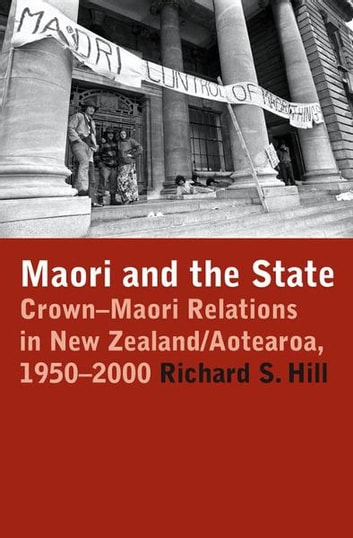 Maori and the State: Crown-Maori Relations in New Zealand/Aotearoa, 1950-2000 ebook by Richard S. Hill