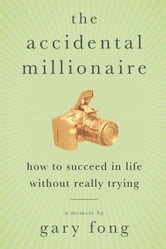 The Accidental Millionaire - How to Succeed in Life Without Really Trying ebook by Gary Fong