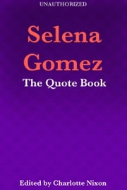 Selena Gomez - The Quote Book ebook by Charlotte Nixon
