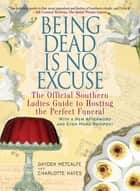 Being Dead Is No Excuse - The Official Southern Ladies Guide to Hosting the Perfect Funeral ekitaplar by Gayden Metcalfe, Charlotte Hays