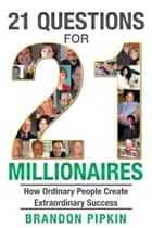 21 Questions for 21 Millionaires: How Ordinary People Create Extraordinary Success ebook by Brandon Pipkin