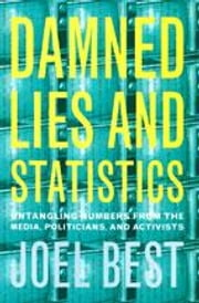 Damned Lies and Statistics: Untangling Numbers from the Media, Politicians, and Activists ebook by Best, Joel