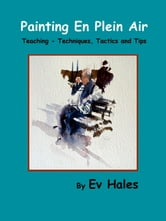 Painting En Plein Air - Teaching - Techniques, Tactics, Tips ebook by Ev Hales