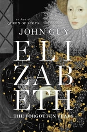 Elizabeth - The Forgotten Years ebook by John Guy