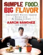 Simple Food, Big Flavor - Unforgettable Mexican-Inspired Recipes from My Kitchen to Yours ebook by Aaron Sanchez, JJ Goode, Michael Harlan Turkell
