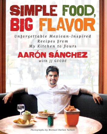 Simple Food, Big Flavor - Unforgettable Mexican-Inspired Recipes from My Kitchen to Yours ebook by Aaron Sanchez,Michael Harlan Turkell