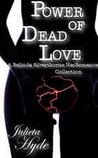 Power Of Dead Love (A Belinda Silverthorne NecRomance Novella Collection) ebook by Julieta Hyde