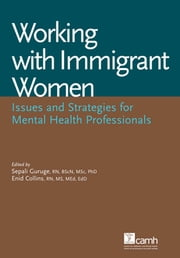 Working with Immigrant Women - Issues and Strategies for Mental Health Professionals ebook by Sepali Guruge, RN, BScN, MSc, PhD,Enid Collins, RN, MS, MEd, EdD