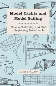 Model Yachts And Model Sailing - How To Build, Rig, And Sail A Self-Acting Model Yacht ebook by James E. Walton
