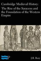 Cambridge Medieval History: The Rise of the Saracens and the Foundation of the Western Empire ebook by J.B. Bury