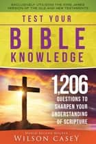 Test Your Bible Knowledge - 1,206 Questions to Sharpen Your Understanding of Scripture ebook by