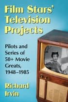 Film Stars' Television Projects - Pilots and Series of 50+ Movie Greats, 1948-1985 ebook by Richard Irvin