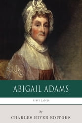 First Ladies: The Life and Legacy of Abigail Adams ebook by Charles River Editors