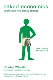 Naked Economics: Undressing the Dismal Science (Fully Revised and Updated) ebook by Charles Wheelan, Burton G. Malkiel
