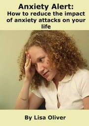 Anxiety Alert: How to Reduce the Impact of Anxiety Attacks on Your Life ebook by Lisa Oliver