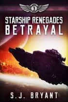 Starship Renegades: Betrayal ebook by S.J. Bryant