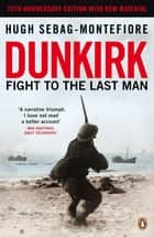 Dunkirk - Fight to the Last Man ebook by Hugh Sebag-Montefiore