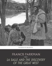 La Salle and the Discovery of the Great West ebook by Francis Parkman