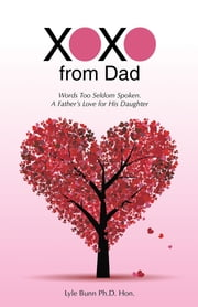 XOXO from Dad - Words Too Seldom Spoken. A Father's Love for His Daughter ebook by Lyle Bunn   Ph.D. Hon.