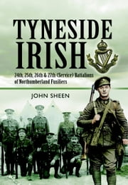 Tyneside Irish - 24th, 25th, 26th and 27th (Service) Battalions of Northumberland Fusiliers ebook by John Sheen