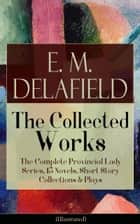 Collected Works of E. M. Delafield: The Complete Provincial Lady Series, 15 Novels, Short Story Collections & Plays (Illustrated): Zella Sees Herself, The Diary of a Provincial Lady, The War-Workers, Consequences, Gay Life, The Heel of Achilles, Humb ebook by E.  M.  Delafield, Arthur  Watts