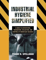 Industrial Hygiene Simplified - A Guide to Anticipation, Recognition, Evaluation, and Control of Workplace Hazards ebook by Frank R. Spellman