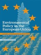 Environmental Policy in the EU - Actors, Institutions and Processes; 2nd Edition ebook by Andrew Jordan, Camilla Adelle