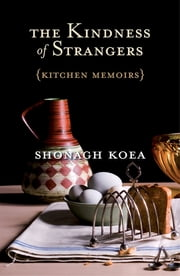 The Kindness of Strangers - Kitchen Memoirs ebook by Shonagh Koea