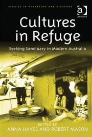 Cultures in Refuge - Seeking Sanctuary in Modern Australia ebook by Dr Anna Hayes,Dr Robert Mason,Dr Anne J Kershen