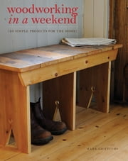 Woodworking in a Weekend - 20 Simple Projects for the Home ebook by Mark Griffiths