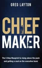 Chief Maker - The 5-Step Blueprint to Rising Above the Pack and Getting a Seat on the Executive Team ebook by Greg Layton