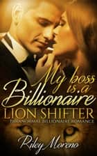 My Boss is a Billionaire Lion Shifter ebook by Riley Moreno