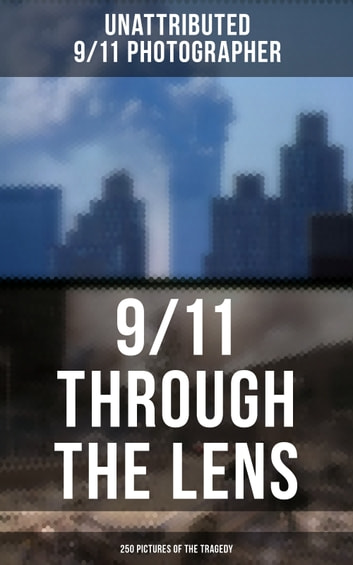9/11 THROUGH THE LENS (250 Pictures of the Tragedy) - Photo-book of September 11th terrorist attack on WTC ebook by Unattributed 9/11 Photographer