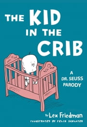 Kid in the Crib - A Dr. Seuss Parody ebook by Lex Friedman,Felix Jason Schlater