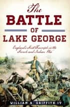Battle of Lake George, The - England's First Triumph in the French and Indian War ebook by William R. Griffith IV