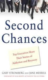 Second Chances : Top Executives Share Their Stories of Addiction & Recovery: Top Executives Share Their Stories of Addiction & Recovery - Top Executives Share Their Stories of Addiction & Recovery ebook by Gary Stromberg,Jane Merrill