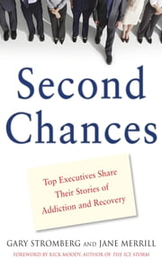 Second Chances : Top Executives Share Their Stories of Addiction & Recovery: Top Executives Share Their Stories of Addiction & Recovery - Top Executives Share Their Stories of Addiction & Recovery ebook by Gary Stromberg, Jane Merrill