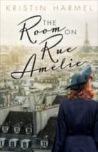 The Room on Rue Amélie ebook by Kristin Harmel