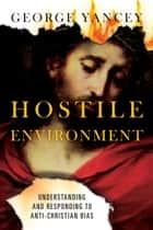 Hostile Environment - Understanding and Responding to Anti-Christian Bias ebook by George Yancey