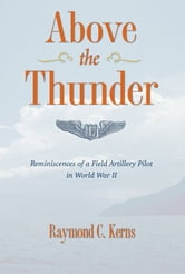 Above The Thunder - Reminiscences of a Field Artillery Pilot in World War II ebook by Raymond C. Kerns