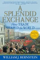 A Splendid Exchange - How Trade Shaped the World ebook by William J. Bernstein