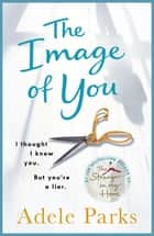The Image of You: I thought I knew you. But you're a liar. ebook by Adele Parks