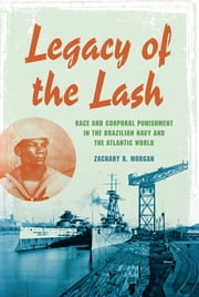 Legacy of the Lash - Race and Corporal Punishment in the Brazilian Navy and the Atlantic World ebook by Zachary R. Morgan