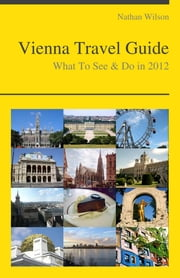 Vienna, Austria Travel Guide - What To See & Do ebook by Nathan Wilson