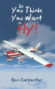 So You Think You Want to Fly! ebook by Ron Carpenter