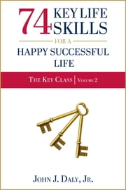 74 Key Life Skills for a Happy Successful Life ebook by John J. Daly, Jr.