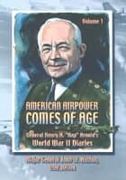 "American Airpower Comes Of Age—General Henry H. ""Hap"" Arnold's World War II Diaries Vol. I [Illustrated Edition] ebook by Gen. Henry H. ""Hap."" Arnold, Maj.-Gen John W. Huston"
