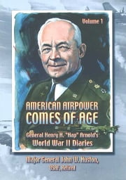"American Airpower Comes Of Age—General Henry H. ""Hap"" Arnold's World War II Diaries Vol. I [Illustrated Edition] ebook by Gen. Henry H. ""Hap."" Arnold,Maj.-Gen John W. Huston"