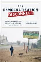 The Democratization Disconnect - How Recent Democratic Revolutions Threaten the Future of Democracy ebook by Brian Grodsky