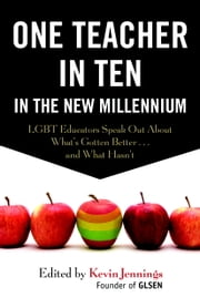 One Teacher in Ten in the New Millennium - LGBT Educators Speak Out About What's Gotten Better . . . and What Hasn't ebook by Kevin Jennings